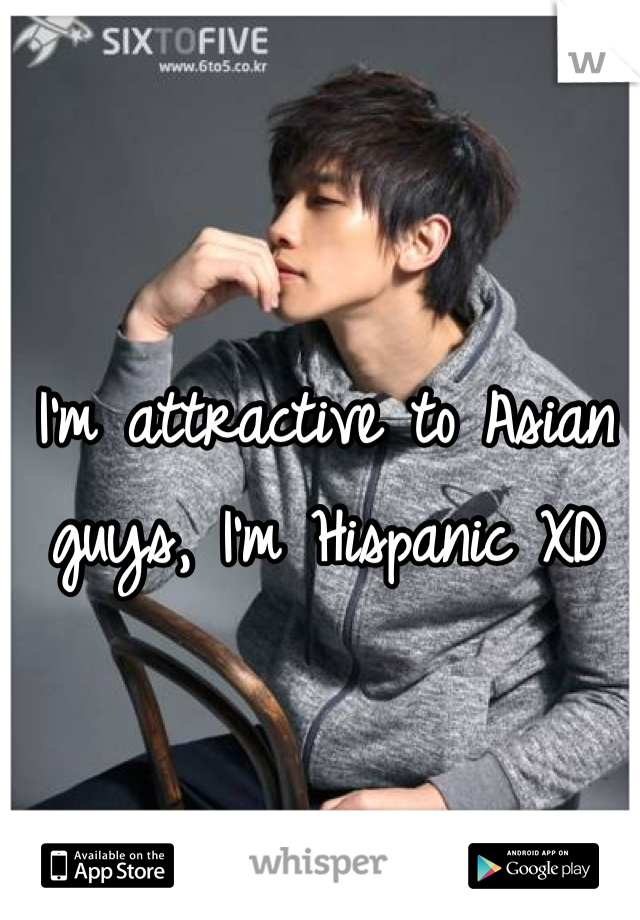 I'm attractive to Asian guys, I'm Hispanic XD