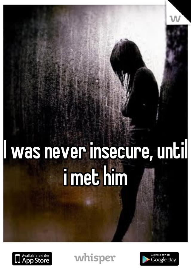 I was never insecure, until i met him