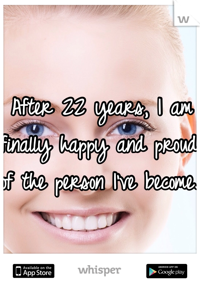 After 22 years, I am finally happy and proud of the person I've become.