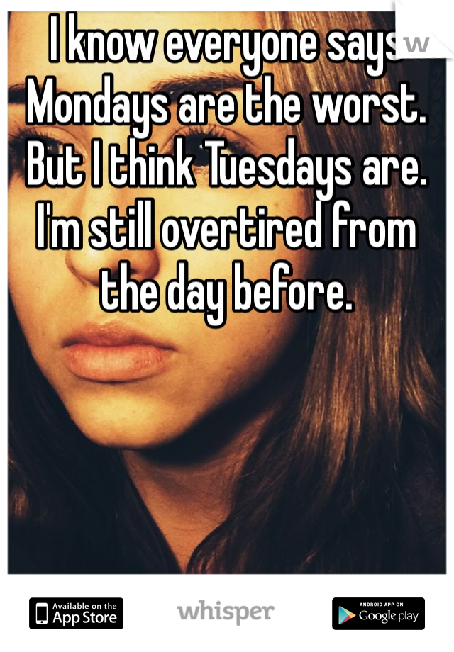 I know everyone says Mondays are the worst. But I think Tuesdays are. I'm still overtired from the day before.