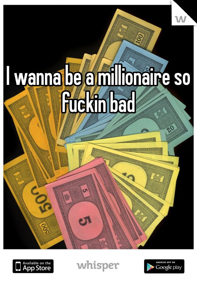 I wanna be a millionaire so fuckin bad