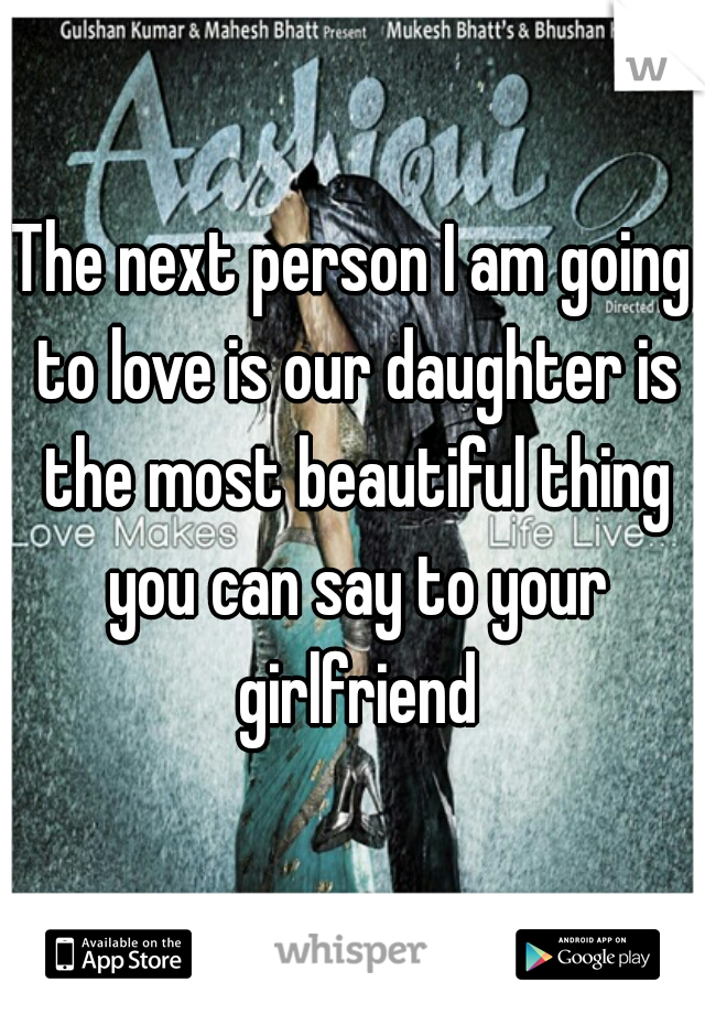 The next person I am going to love is our daughter is the most beautiful thing you can say to your girlfriend