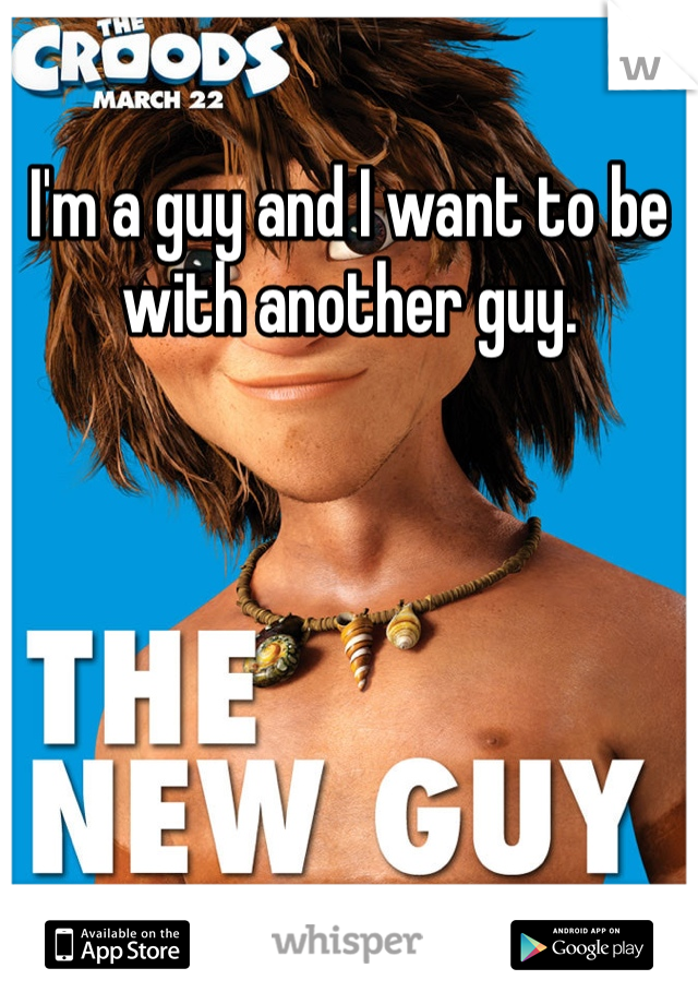 I'm a guy and I want to be with another guy.