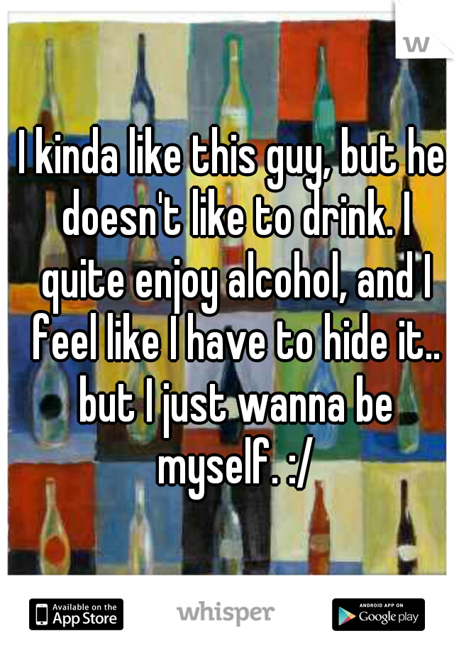 I kinda like this guy, but he doesn't like to drink. I quite enjoy alcohol, and I feel like I have to hide it.. but I just wanna be myself. :/