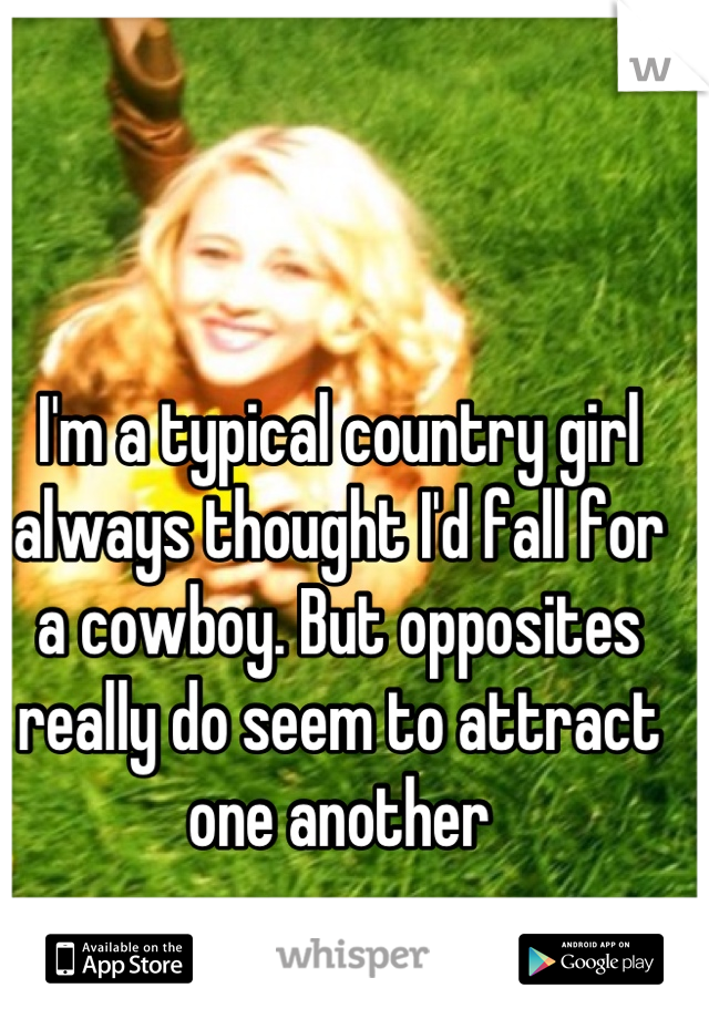 I'm a typical country girl always thought I'd fall for a cowboy. But opposites really do seem to attract one another