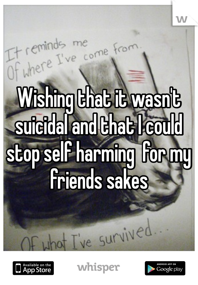 Wishing that it wasn't suicidal and that I could stop self harming  for my friends sakes