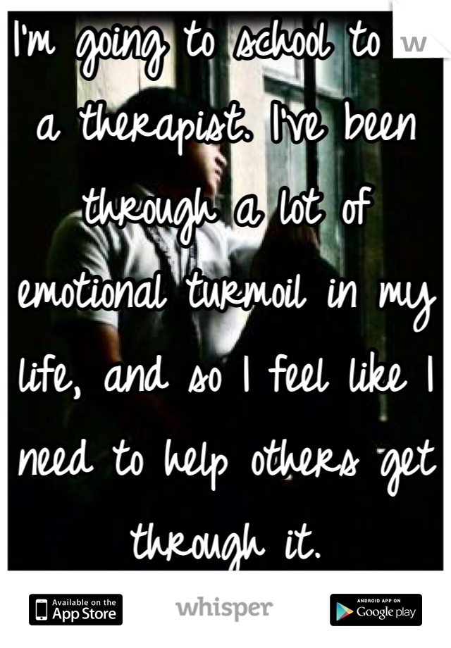 I'm going to school to be a therapist. I've been through a lot of emotional turmoil in my life, and so I feel like I need to help others get through it.