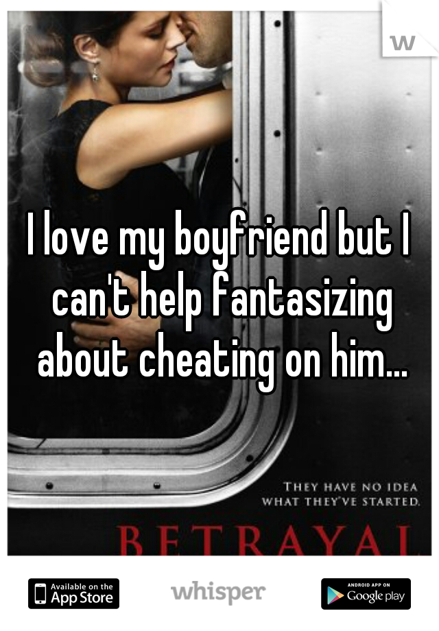 I love my boyfriend but I can't help fantasizing about cheating on him...