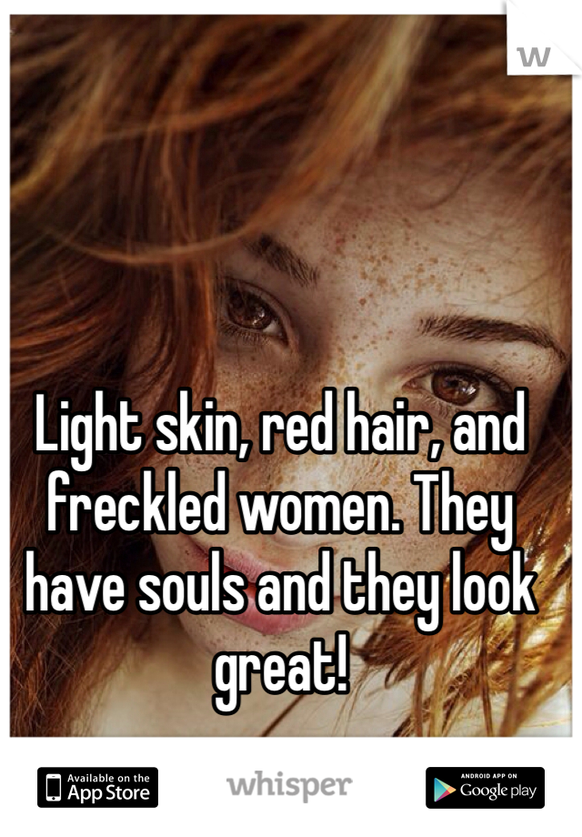Light skin, red hair, and freckled women. They have souls and they look great!