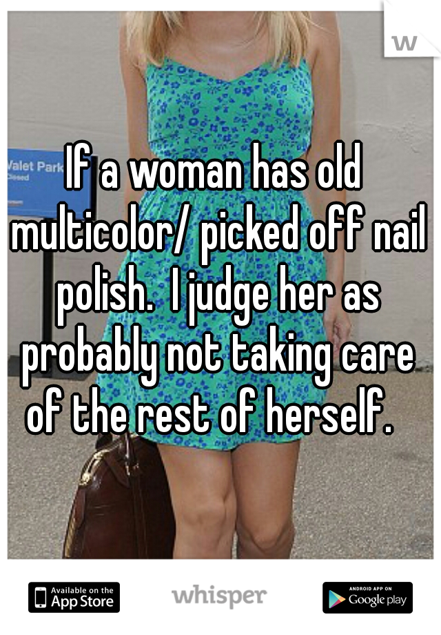 If a woman has old multicolor/ picked off nail polish.  I judge her as probably not taking care of the rest of herself.