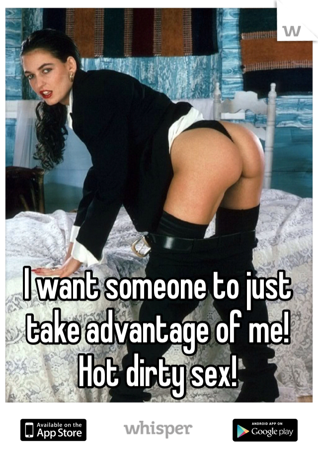 I want someone to just take advantage of me! Hot dirty sex!