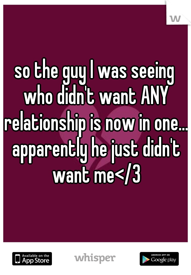 so the guy I was seeing who didn't want ANY relationship is now in one... apparently he just didn't want me</3