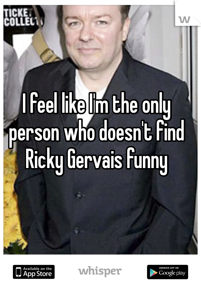 I feel like I'm the only person who doesn't find Ricky Gervais funny