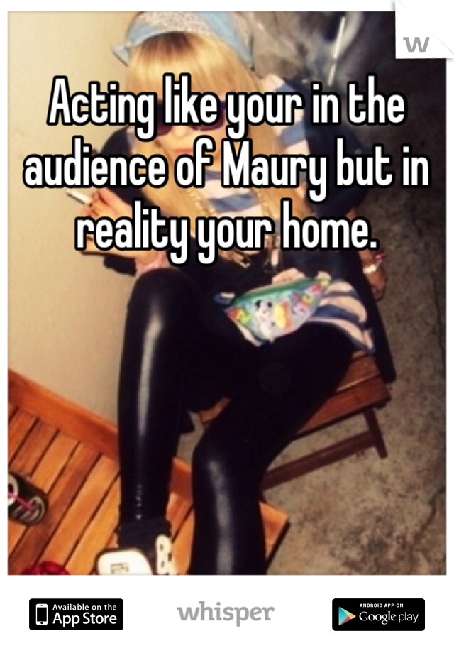 Acting like your in the audience of Maury but in reality your home.
