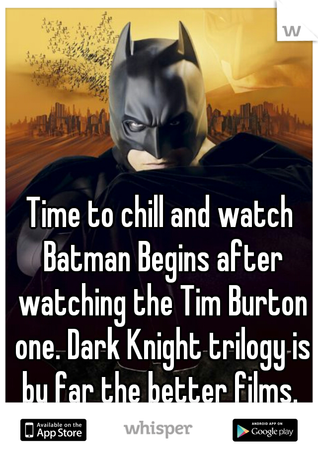 Time to chill and watch Batman Begins after watching the Tim Burton one. Dark Knight trilogy is by far the better films.