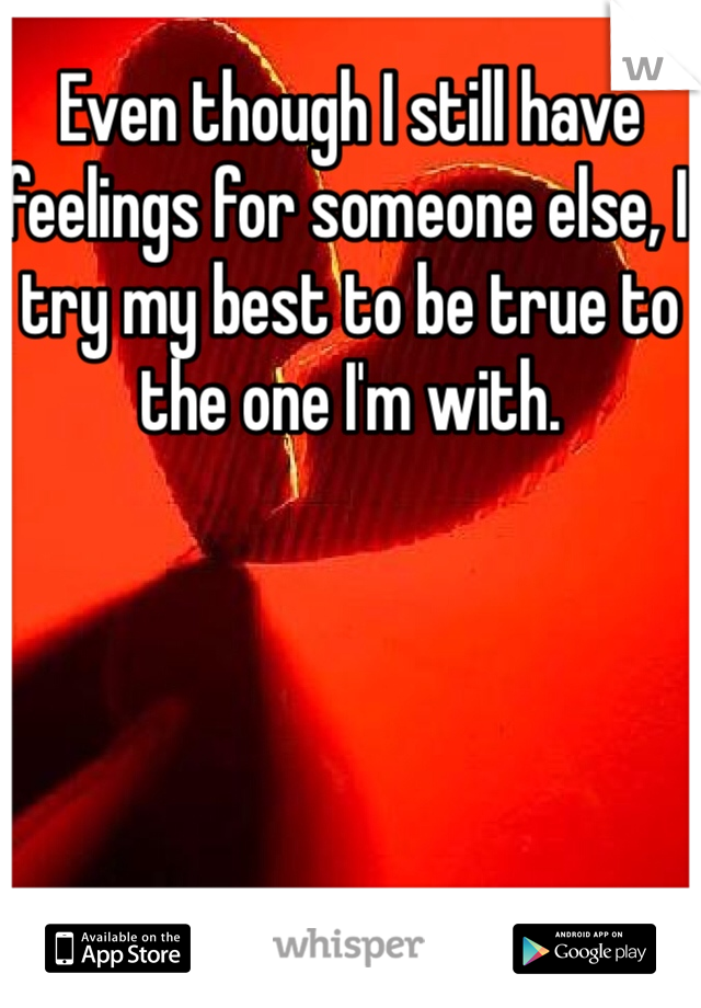 Even though I still have feelings for someone else, I try my best to be true to the one I'm with.