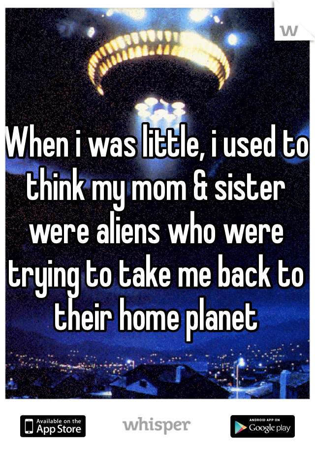 When i was little, i used to think my mom & sister were aliens who were trying to take me back to their home planet