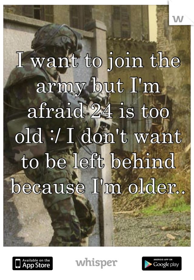 I want to join the army but I'm afraid 24 is too old :/ I don't want to be left behind because I'm older..