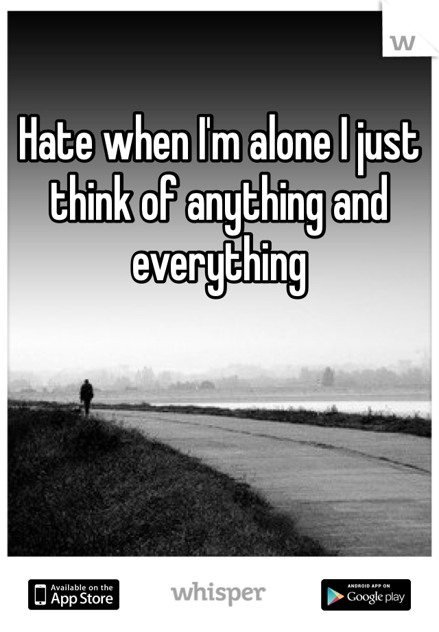 Hate when I'm alone I just think of anything and everything