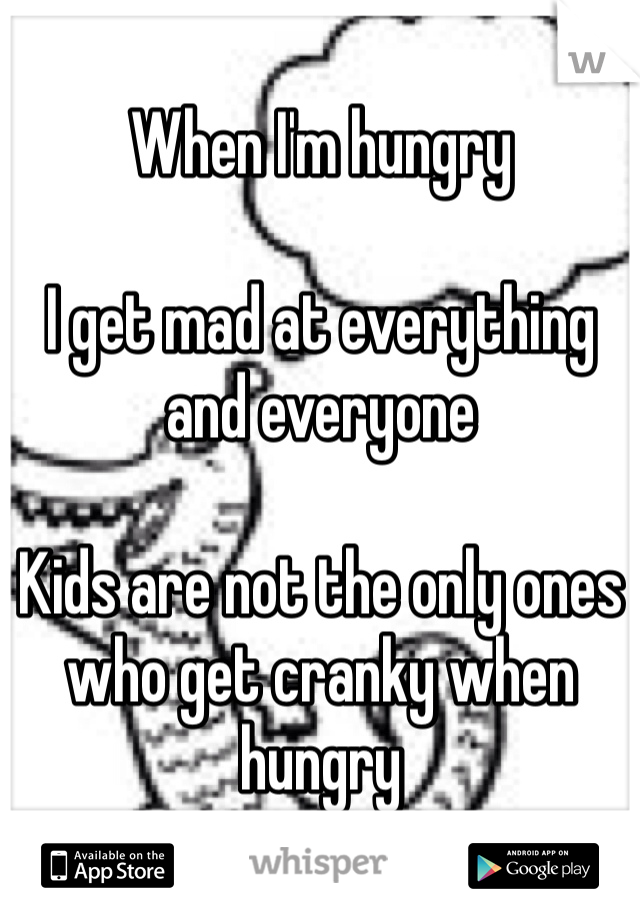 When I'm hungry   I get mad at everything and everyone  Kids are not the only ones who get cranky when hungry
