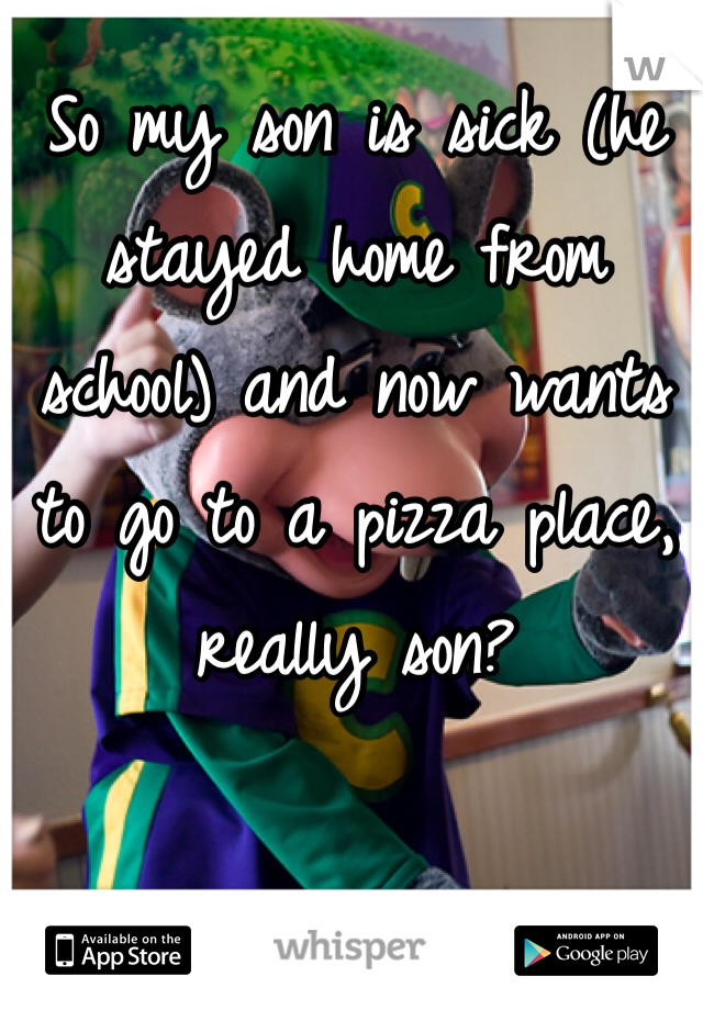 So my son is sick (he stayed home from school) and now wants to go to a pizza place, really son?