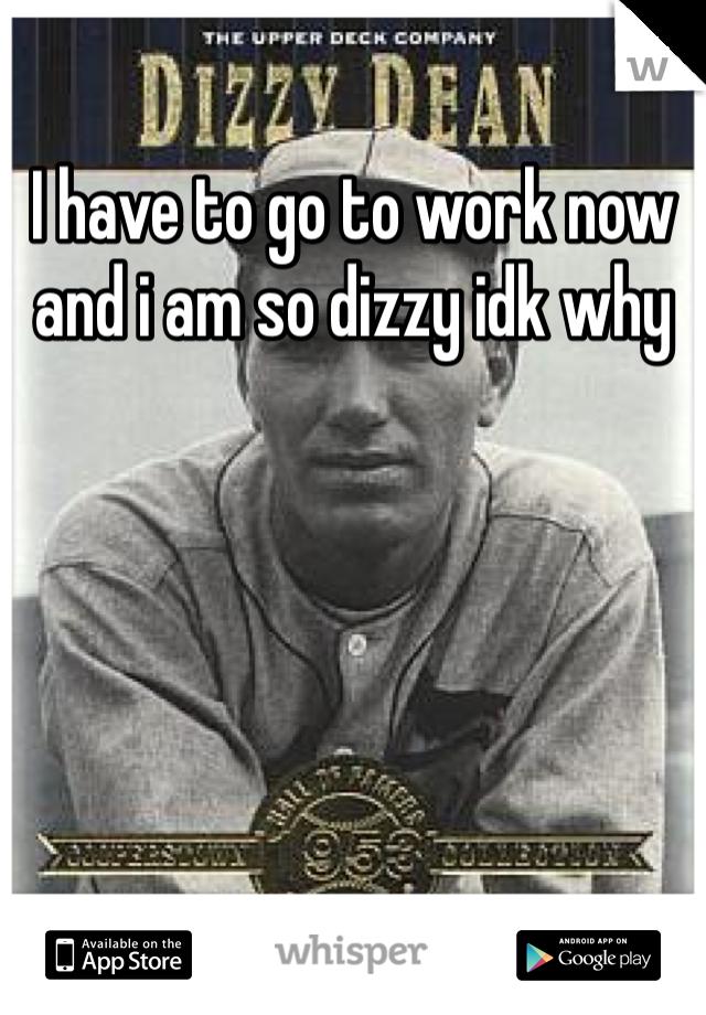 I have to go to work now and i am so dizzy idk why