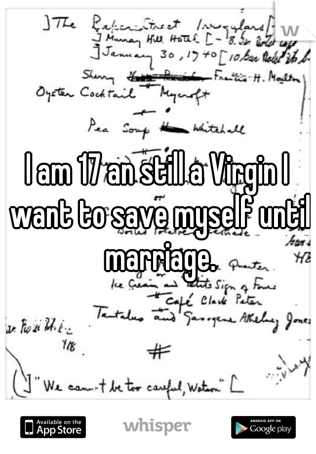 I am 17 an still a Virgin I want to save myself until marriage.