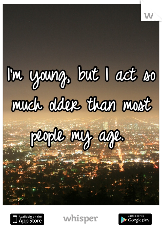 I'm young, but I act so much older than most people my age.
