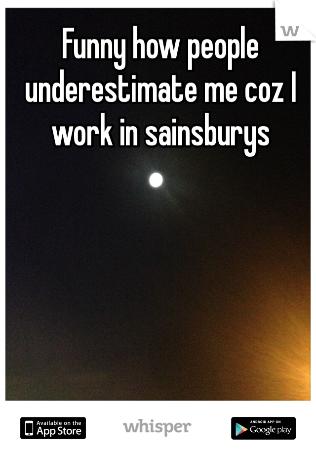 Funny how people underestimate me coz I work in sainsburys
