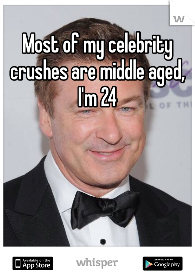 Most of my celebrity crushes are middle aged, I'm 24