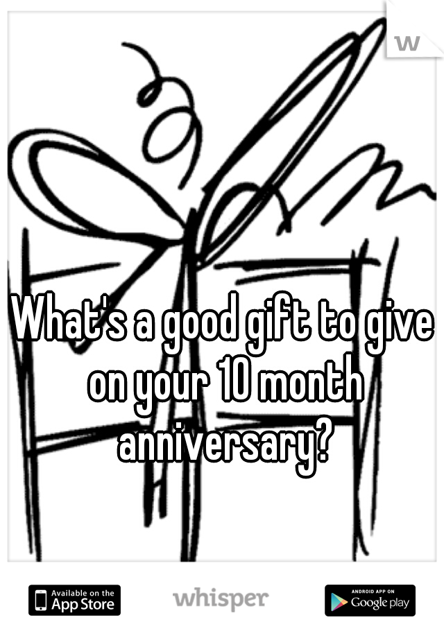 What's a good gift to give on your 10 month anniversary?