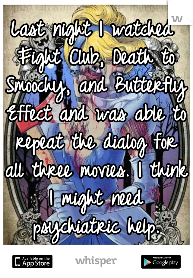 Last night I watched Fight Club, Death to Smoochy, and Butterfly Effect and was able to repeat the dialog for all three movies. I think I might need psychiatric help.