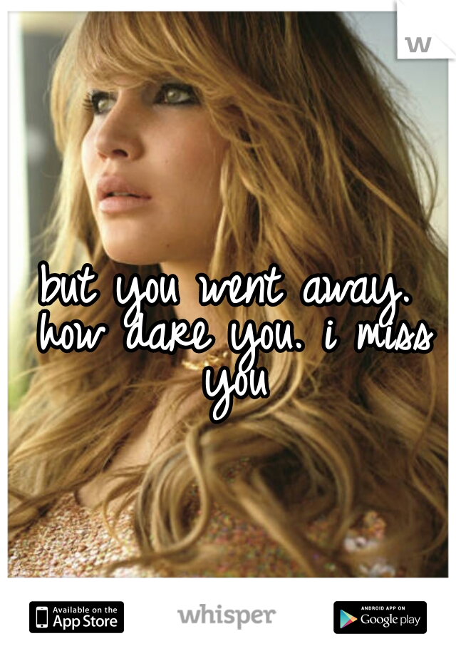 but you went away. how dare you. i miss you