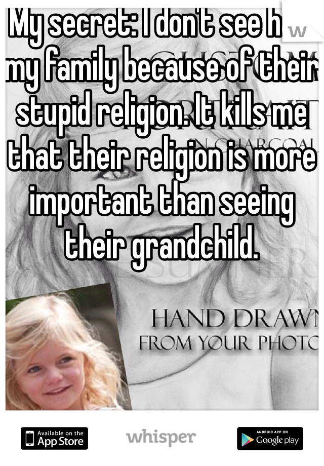 My secret: I don't see half my family because of their stupid religion. It kills me that their religion is more important than seeing their grandchild.