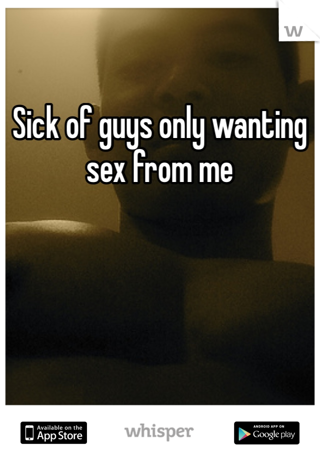 Sick of guys only wanting sex from me