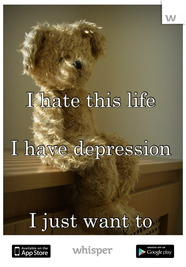 I hate this life  I have depression    I just want to disappear