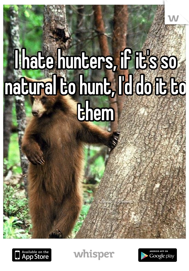 I hate hunters, if it's so natural to hunt, I'd do it to them