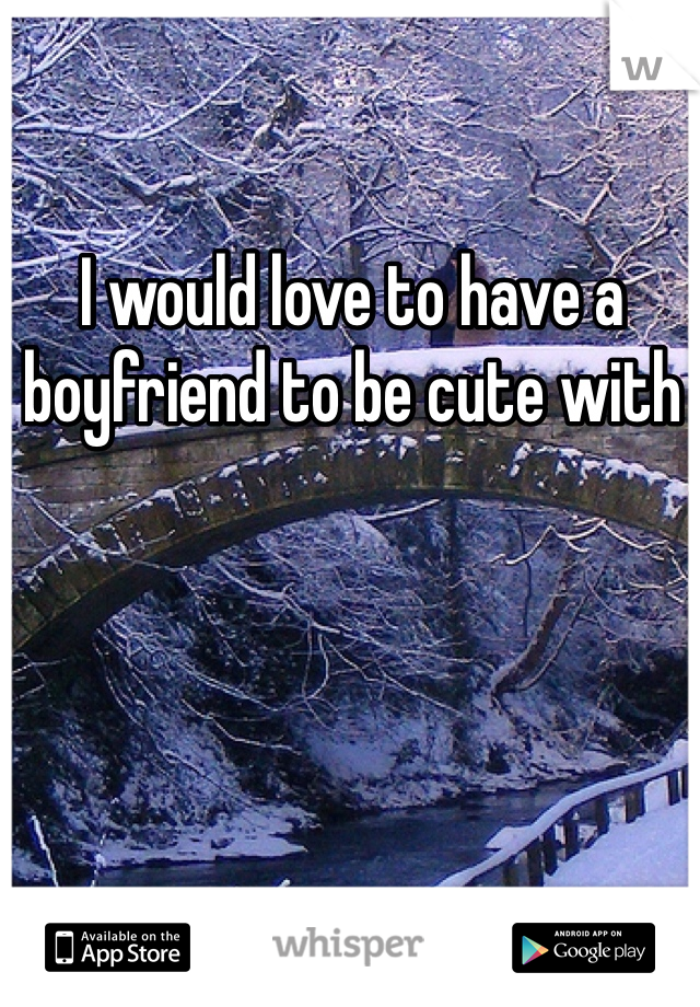 I would love to have a boyfriend to be cute with