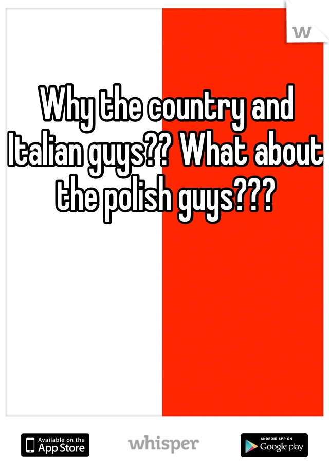 Why the country and Italian guys?? What about the polish guys???