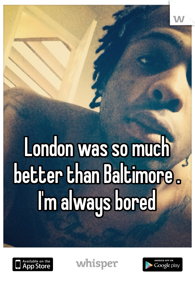 London was so much better than Baltimore . I'm always bored