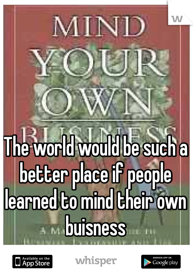 The world would be such a better place if people learned to mind their own buisness