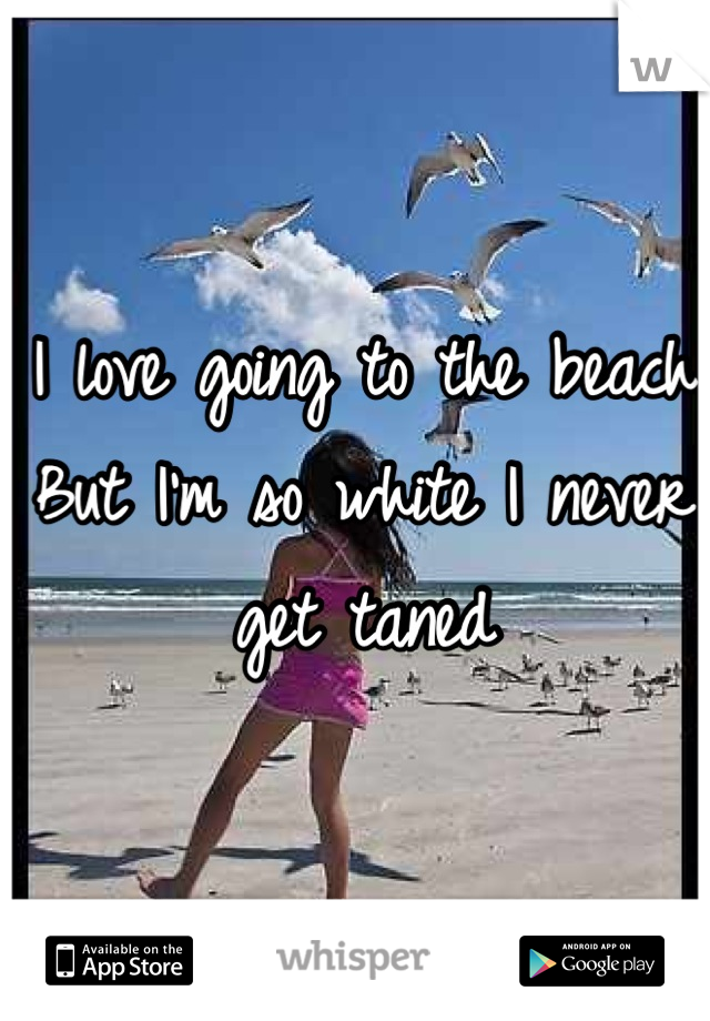I love going to the beach  But I'm so white I never get taned
