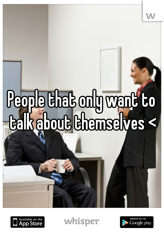 People that only want to talk about themselves <