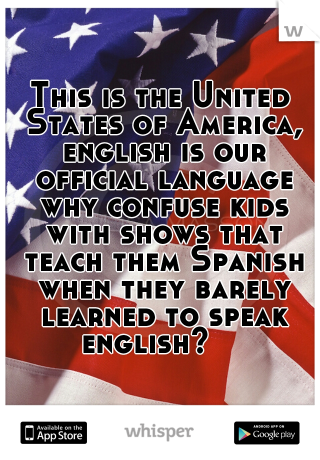 This is the United States of America, english is our official language why confuse kids with shows that teach them Spanish when they barely learned to speak english?