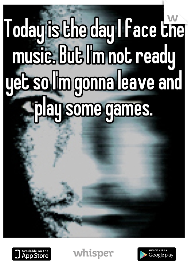 Today is the day I face the music. But I'm not ready yet so I'm gonna leave and play some games.