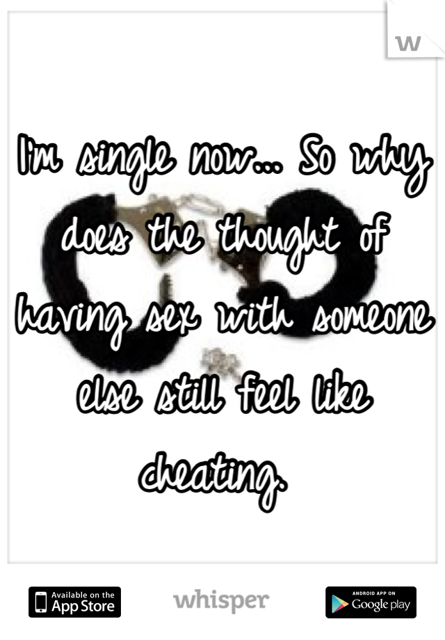 I'm single now... So why does the thought of having sex with someone else still feel like cheating.