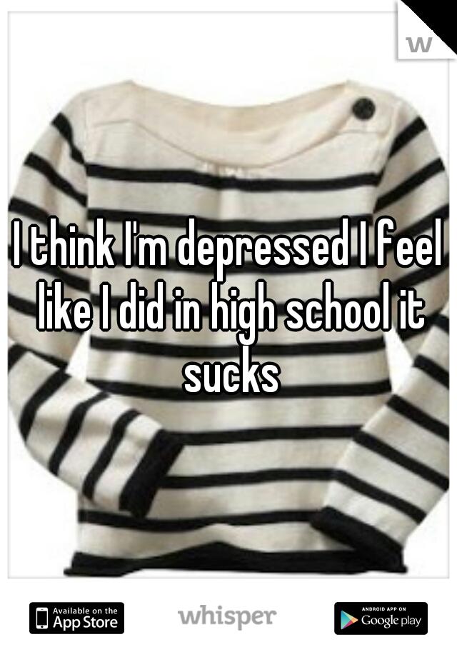 I think I'm depressed I feel like I did in high school it sucks