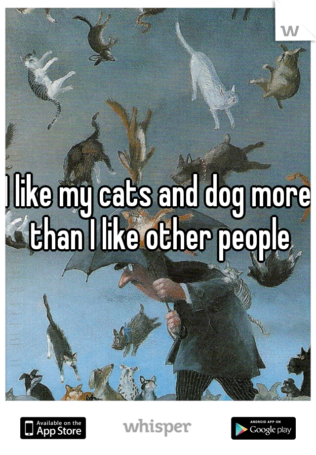 I like my cats and dog more than I like other people