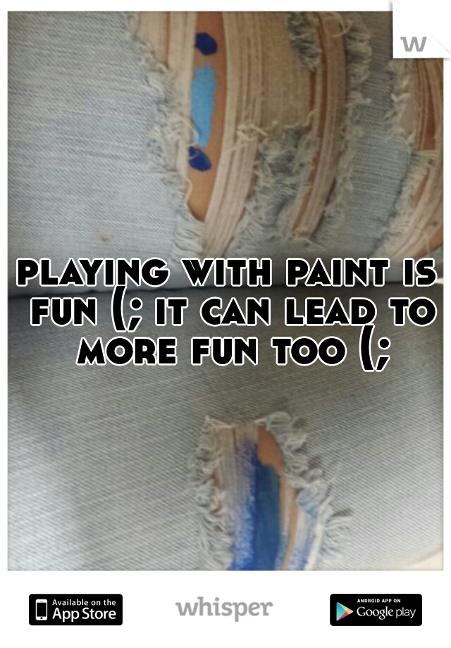 playing with paint is fun (; it can lead to more fun too (;