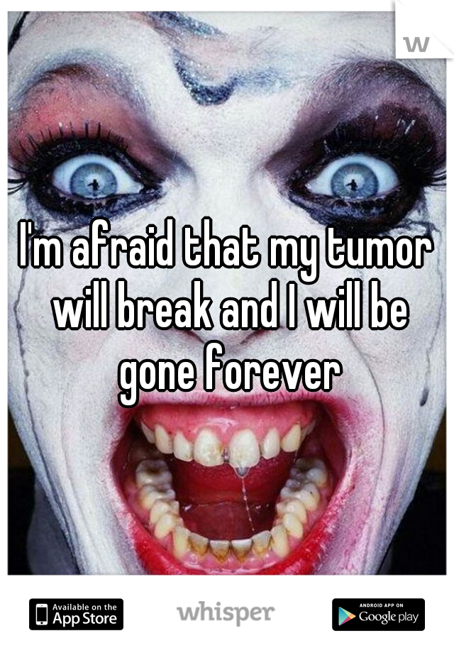 I'm afraid that my tumor will break and I will be gone forever